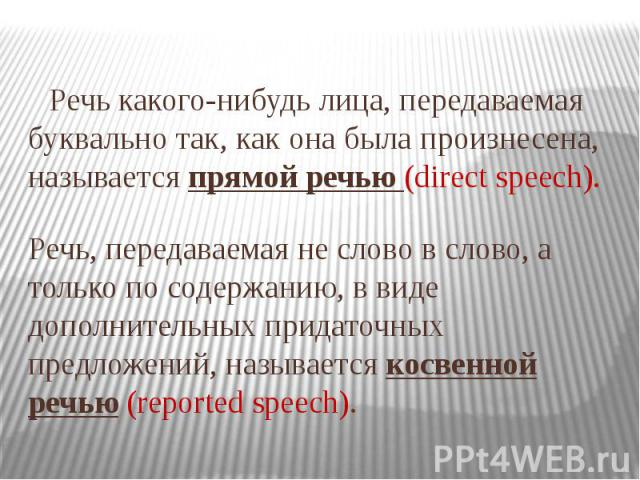 Речь какого-нибудь лица, передаваемая буквально так, как она была произнесена, называется прямой речью (direct speech). Речь, передаваемая не слово в слово, а только по содержанию, в виде дополнительных придаточных предложений, называется косвенной …
