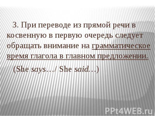 3. При переводе из прямой речи в косвенную в первую очередь следует обращать внимание на грамматическое время глагола в главном предложении. (She says…/ She said…)