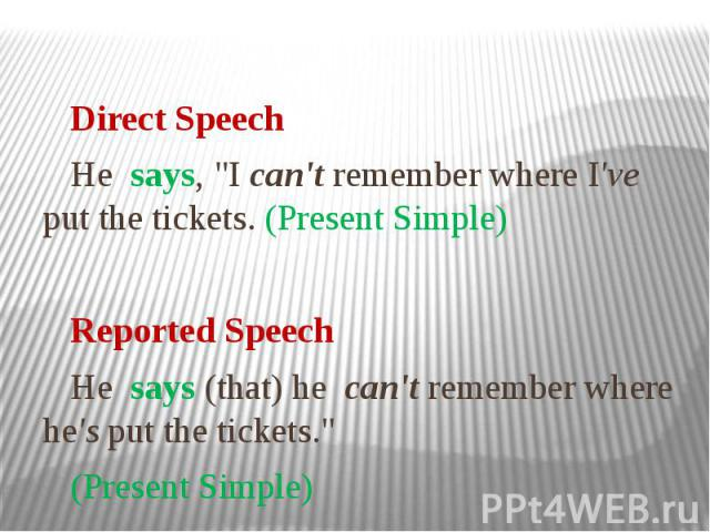 """Direct Speech Не says, """"I can't remember where I've put the tickets. (Present Simple) Reported Speech Не says (that) he can't remember where he's put the tickets."""" (Present Simple)"""