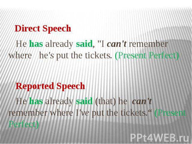"""Direct Speech He has already said, """"I can't remember where he's put the tickets. (Present Perfect) Reported Speech He has already said (that) he can't remember where I've put the tickets."""" (Present Perfect)"""