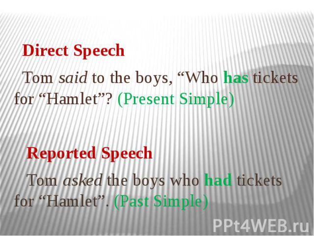 """Direct Speech Tom said to the boys, """"Who has tickets for """"Hamlet""""? (Present Simple) Reported Speech Tom asked the boys who had tickets for """"Hamlet"""". (Past Simple)"""