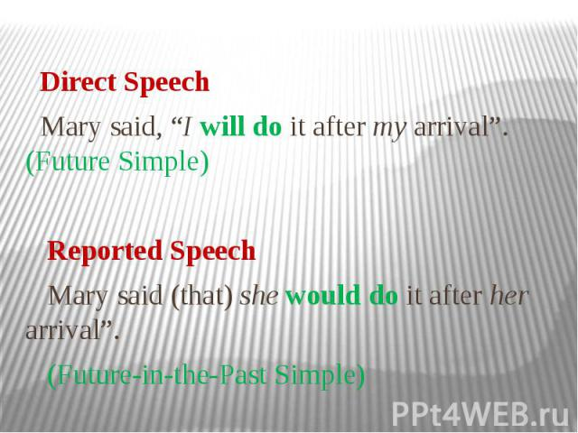 """Direct Speech Mary said, """"I will do it after my arrival"""". (Future Simple) Reported Speech Mary said (that) she would do it after her arrival"""". (Future-in-the-Past Simple)"""