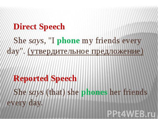 """Direct Speech She says, """"I phone my friends every day"""". (утвердительное предложение) Reported Speech She says (that) she phones her friends every day."""