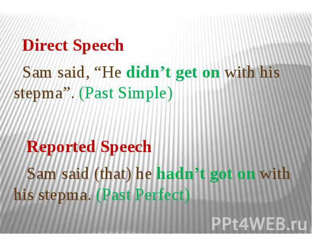 """Direct Speech Sam said, """"He didn't get on with his stepma"""". (Past Simple) Reported Speech Sam said (that) he hadn't got on with his stepma. (Past Perfect)"""