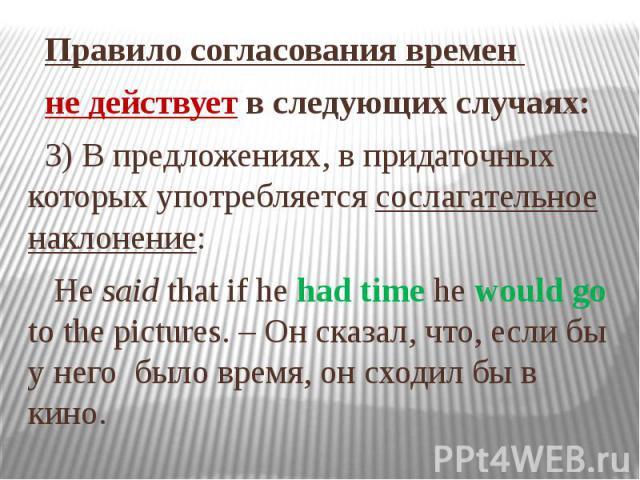 Правило согласования времен не действует в следующих случаях: 3) В предложениях, в придаточных которых употребляется сослагательное наклонение: He said that if he had time he would go to the pictures. – Он сказал, что, если бы у него было время, он …