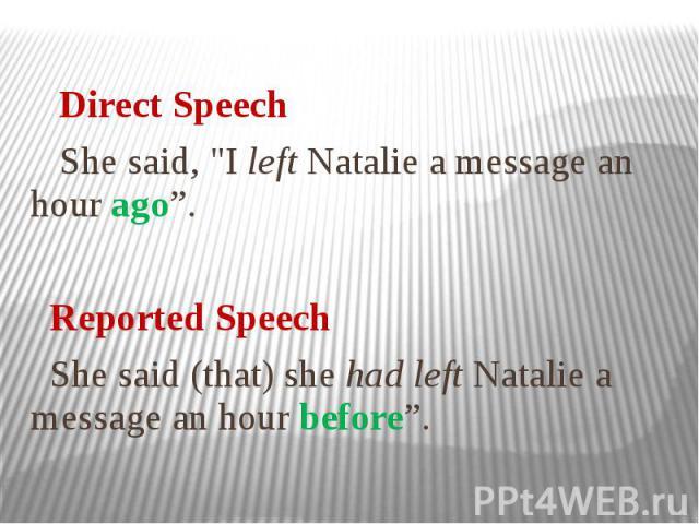 "Direct Speech She said, ""I left Natalie a message an hour ago"". Reported Speech She said (that) she had left Natalie a message an hour before""."