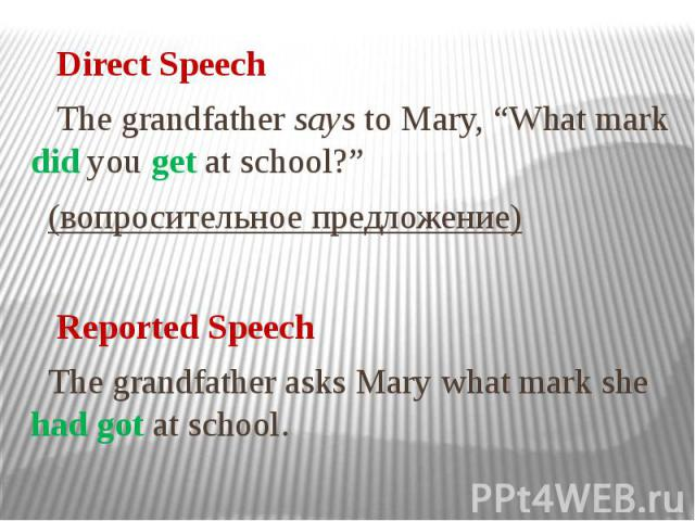 """Direct Speech The grandfather says to Mary, """"What mark did you get at school?"""" (вопросительное предложение) Reported Speech The grandfather asks Mary what mark she had got at school."""