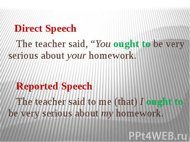 """Direct Speech The teacher said, """"You ought to be very serious about your homework. Reported Speech The teacher said to me (that) I ought to be very serious about my homework."""