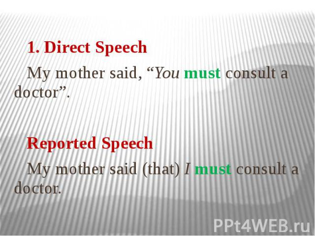 """1. Direct Speech My mother said, """"You must consult a doctor"""". Reported Speech My mother said (that) I must consult a doctor."""