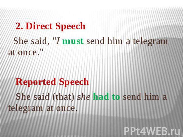 """2. Direct Speech She said, """"I must send him a telegram at once."""" Reported Speech She said (that) she had to send him a telegram at once."""
