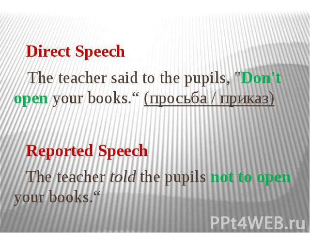 """Direct Speech The teacher said to the pupils, """"Don't open your books."""" (просьба / приказ) Reported Speech The teacher told the pupils not to open your books."""""""