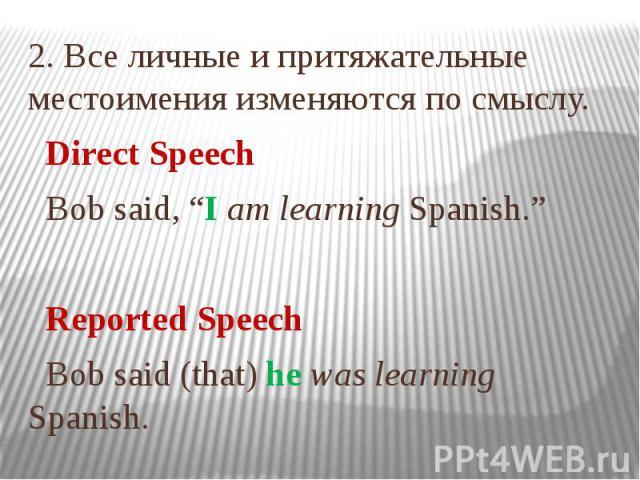 """2. Все личные и притяжательные местоимения изменяются по смыслу. Direct Speech Bob said, """"I am learning Spanish."""" Reported Speech Bob said (that) he was learning Spanish."""
