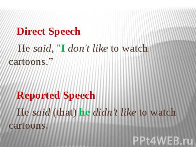 """Direct Speech He said, """"I don't like to watch cartoons."""" Reported Speech He said (that) he didn't like to watch cartoons."""