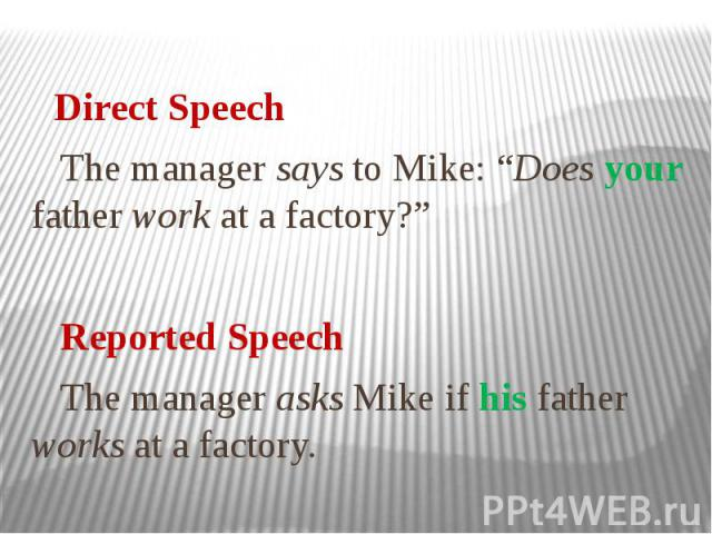 """Direct Speech The manager says to Mike: """"Does your father work at a factory?"""" Reported Speech The manager asks Mike if his father works at a factory."""