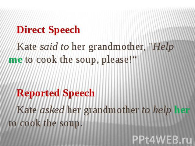 """Direct Speech Kate said to her grandmother, """"Help me to cook the soup, please!"""" Reported Speech Kate asked her grandmother to help her to cook the soup."""