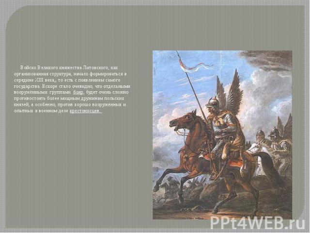 Войско Великого княжества Литовского, как организованная структура, начало формироваться в середине XIII века,, то есть с появлением самого государства. Вскоре стало очевидно, что отдельными вооружёнными группами бояр, будет очень сложно противостоя…