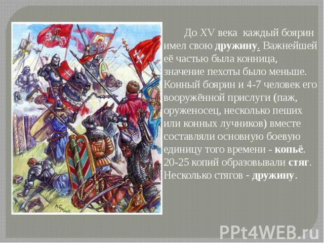 ДоXV века каждый боярин имел своюдружину. Важнейшей её частью была конница, значение пехотыбыло меньше. Конный боярин и 4-7 человек его вооружённой прислуги (паж, оруженосец, несколько пеших или конных лучников) вместе состав…