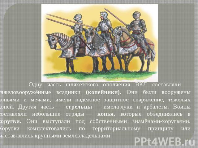 Одну часть шляхетского ополчения ВКЛ составляли тяжеловооружённые всадники (копейники). Они были вооружены копьями и мечами, имели надёжное защитное снаряжение, тяжелых коней. Другая часть— стрельцы— имелалуки и арбалеты. Воины сос…