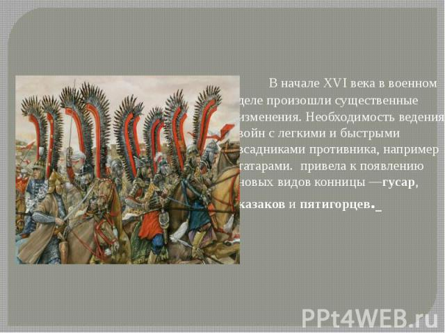 В начале XVI века в военном деле произошли существенные изменения. Необходимость ведения войн с легкими и быстрыми всадниками противника, например татарами. привела к появлению новых видов конницы—гусар, казаков и пятигорцев.