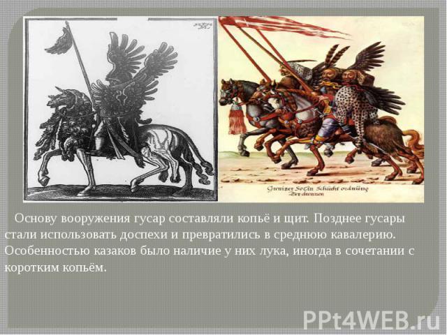 Основу вооружения гусар составляли копьё и щит. Позднее гусары стали использовать доспехи и превратились в среднюю кавалерию. Особенностью казаков было наличие у них лука, иногда в сочетании с коротким копьём.