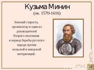 Кузьма Минин (ок. 1570-1616) Земский староста, организатор и один из руководител
