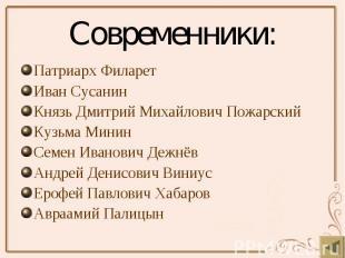 Современники: Патриарх Филарет Иван Сусанин Князь Дмитрий Михайлович Пожарский К