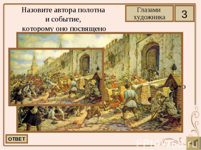 Назовите автора полотна и событие, которому оно посвящено Лисснер Эрнст Эрнстович. Соляной бунт на Красной площади. На картине изображено восстание 1648 года в Москве.