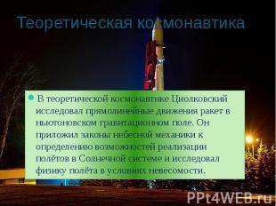 Теоретическая космонавтика В теоретической космонавтике Циолковский исследовал п