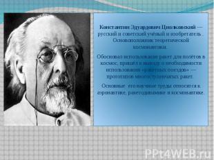 Константин Эдуардович Циолковский — русский и советский учёный и изобретатель .