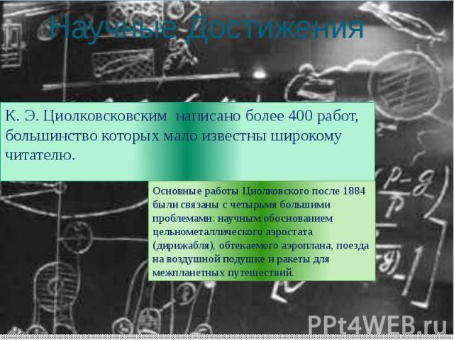 Научные Достижения К. Э. Циолковсковским написано более 400 работ, большинство которых мало известны широкому читателю.