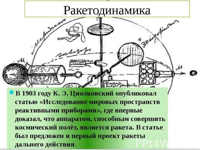 Ракетодинамика В 1903 году К. Э. Циолковский опубликовал статью «Исследование мировых пространств реактивными приборами», где впервые доказал, что аппаратом, способным совершить космический полёт, является ракета. В статье был предложен и первый про…