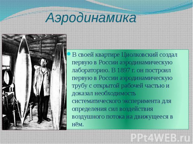 Аэродинамика В своей квартире Циолковский создал первую в России аэродинамическую лабораторию. В 1897 г. он построил первую в России аэродинамическую трубу с открытой рабочей частью и доказал необходимость систематического эксперимента для определен…