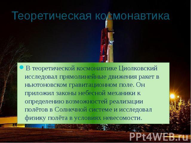 Теоретическая космонавтика В теоретической космонавтике Циолковский исследовал прямолинейные движения ракет в ньютоновском гравитационном поле. Он приложил законы небесной механики к определению возможностей реализации полётов в Солнечной системе и …