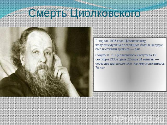 Смерть Циолковского В апреле 1935 года Циолковскому, жалующемуся на постоянные боли в желудке, был поставлен диагноз — рак. Смерть К. Э. Циолковского наступила 19 сентября 1935 года в 22 часа 34 минуты — через два дня после того, как ему исполнилось…