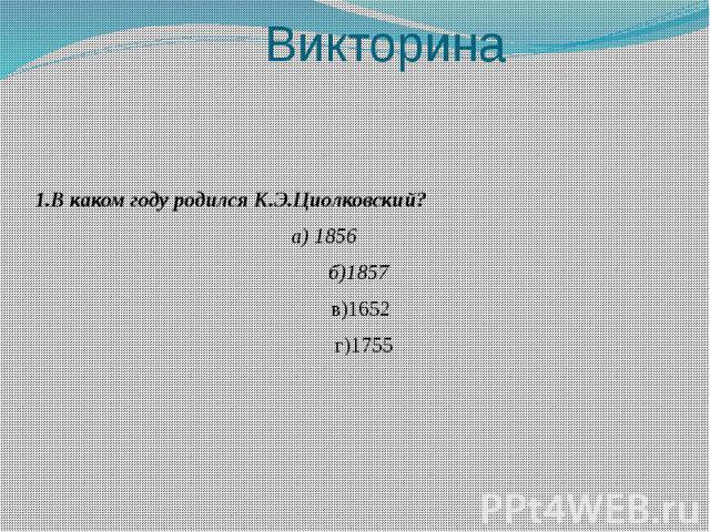 Викторина 1.В каком году родился К.Э.Циолковский? а) 1856 б)1857 в)1652 г)1755