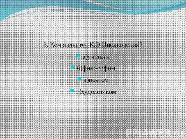 3. Кем является К.Э.Циолковский? а)ученым б)философом в)поэтом г)художником