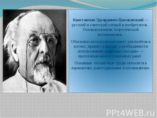 Константин Эдуардович Циолковский — русский и советский учёный и изобретатель . Основоположник теоретической космонавтики. Обосновал использование ракет для полётов в космос, пришёл к выводу о необходимости использования «ракетных поездов» — прототи…