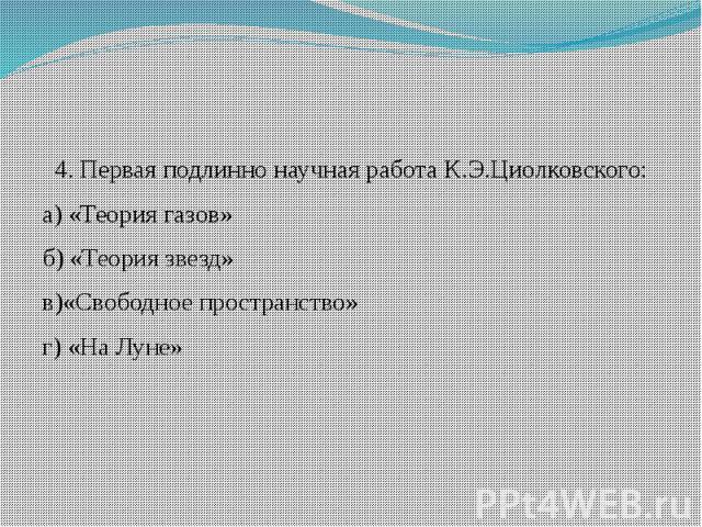 4. Первая подлинно научная работа К.Э.Циолковского: а) «Теория газов» б) «Теория звезд» в)«Свободное пространство» г) «На Луне»