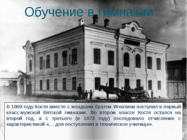 Обучение в гимназии В1869 годуКостя вместе с младшим братом Игнатием поступил в первый классмужской Вятской гимназии. Во втором классе Костя остался на второй год, а с третьего (в 1873 году) последовало отчисление с характеристикой…