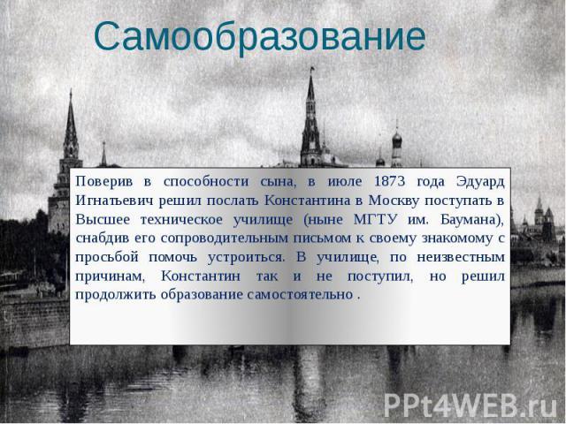 Самообразование Поверив в способности сына, в июле 1873 года Эдуард Игнатьевич решил послать Константина в Москву поступать в Высшее техническое училище (ныне МГТУ им. Баумана), снабдив его сопроводительным письмом к своему знакомому с просьбой помо…