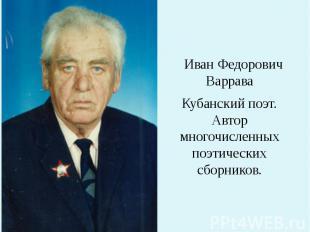 Иван Федорович Варрава Кубанский поэт. Автор многочисленных поэтических сборнико