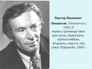 ВикторИванович Лихоносов. Печатается с 1963. В первыхпроизведе