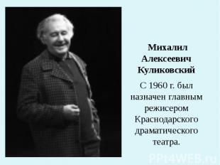 Михалил Алексеевич Куликовский С 1960 г. был назначен главным режисером Краснода