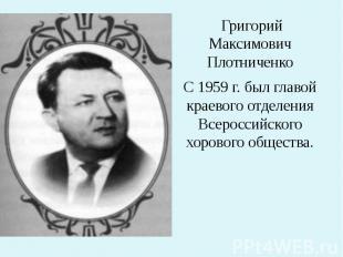 Григорий Максимович Плотниченко С 1959 г. был главой краевого отделения Всеросси