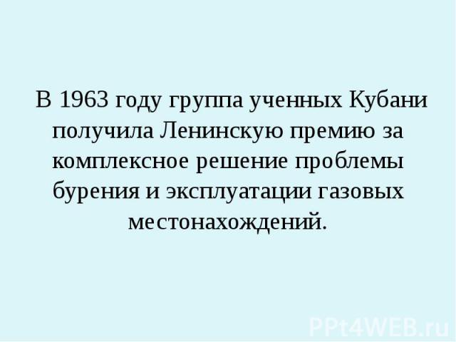 В 1963 году группа ученных Кубани получила Ленинскую премию за комплексное решение проблемы бурения и эксплуатации газовых местонахождений.