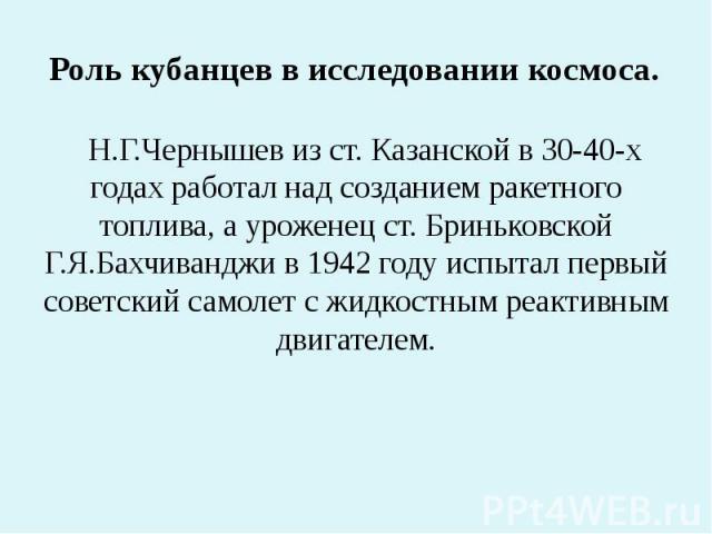 Роль кубанцев в исследовании космоса. Н.Г.Чернышев из ст. Казанской в 30-40-х годах работал над созданием ракетного топлива, а уроженец ст. Бриньковской Г.Я.Бахчиванджи в 1942 году испытал первый советский самолет с жидкостным реактивным двигателем.