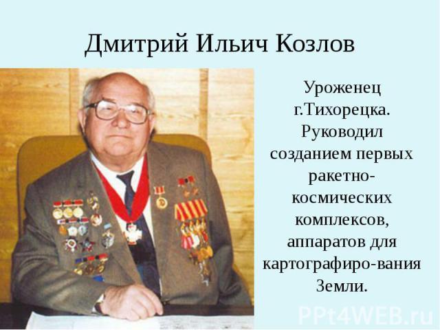 Дмитрий Ильич Козлов Уроженец г.Тихорецка. Руководил созданием первых ракетно-космических комплексов, аппаратов для картографиро-вания Земли.