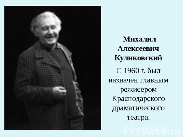 Михалил Алексеевич Куликовский С 1960 г. был назначен главным режисером Краснодарского драматического театра.