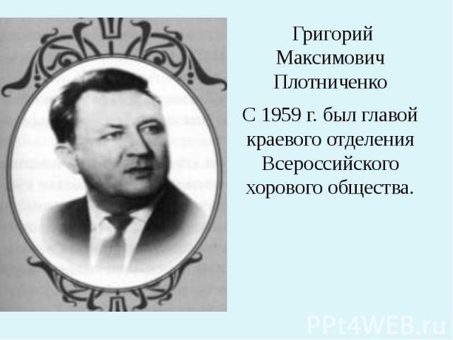 Григорий Максимович Плотниченко С 1959 г. был главой краевого отделения Всероссийского хорового общества.
