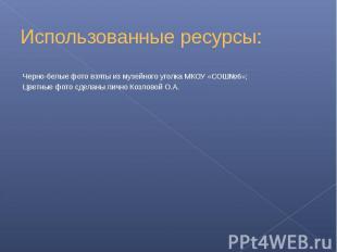 Использованные ресурсы: Черно-белые фото взяты из музейного уголка МКОУ «СОШ№6»;